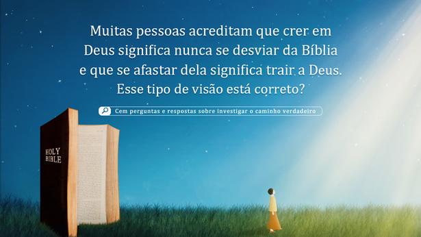 59. Muitas pessoas acreditam que crer em Deus significa nunca se desviar da Bíblia e que se afastar dela significa trair a Deus. Esse tipo de visão está correto?