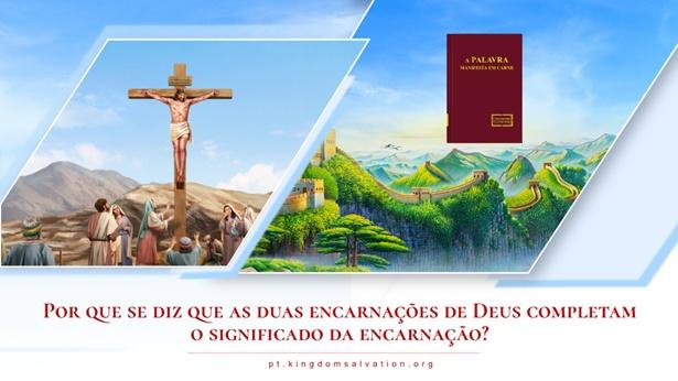 7. Por que se diz que as duas encarnações de Deus completam o significado da encarnação?